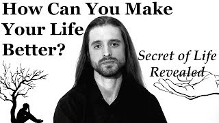 How Can You Make Your Life Better? The Secret of Life Revealed