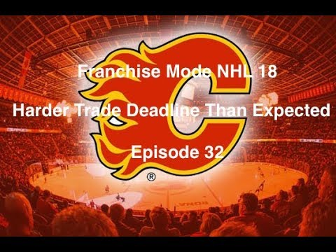 Franchise Mode NHL 18 Calgary Flames - Episode 32- Harder Trade Deadline Than Expected