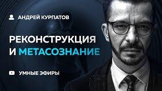 видео: Андрей Курпатов - Реконструкция и Метасознание [04.12.18]