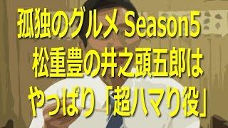 孤独のグルメSeason5 松重豊の井之頭五郎が「超ハマり役」 Season5はし...