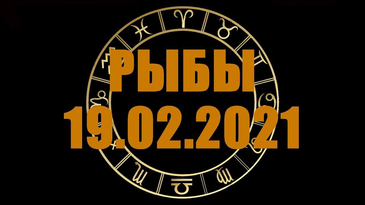 Гороскоп на 19.02.2021 РЫБЫ