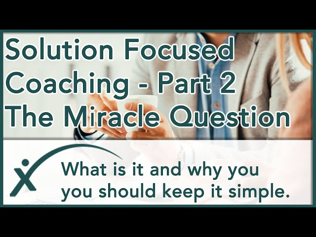Solution Focused Coaching P2 - The Miracle Question - What is it and why you should keep it simple.