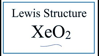 How to Draw the Lewis Dot Structure for XeO2: Xenon dioxide
