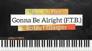 How To Play Gonna Be Alright (F.T.B.) By Robert Glasper On Piano - Piano Tutorial (PART 1)