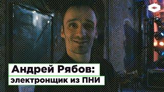 Андрей Рябов, электронщик из ПНИ