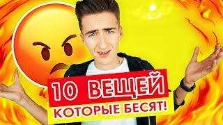 10 ВЕЩЕЙ КОТОРЫЕ МЕНЯ БЕСЯТ!