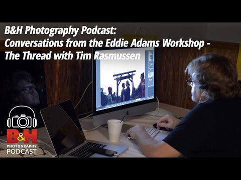 B&H Photography Podcast: Conversations from the Eddie Adams Workshop - The Thread with Tim Rasmussen