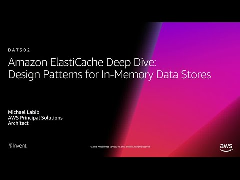 AWS re:Invent 2018: ElastiCache Deep Dive: Design Patterns for In-Memory Data Stores (DAT302-R1)