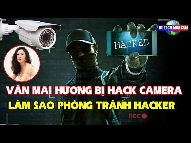 Văn Mai Hương Bị Hack Camera,Làm Sao Phòng Tránh Hacker | Du Lịch Mua Sắm