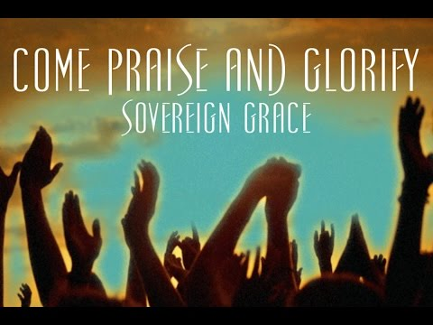 Come Praise and Glorify - Sovereign Grace