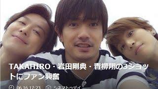 TAKAHIRO・岩田剛典・青柳翔の3ショットにファン興奮 劇団EXILEの青柳翔...