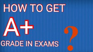 Tips to get A+ grade in exams.