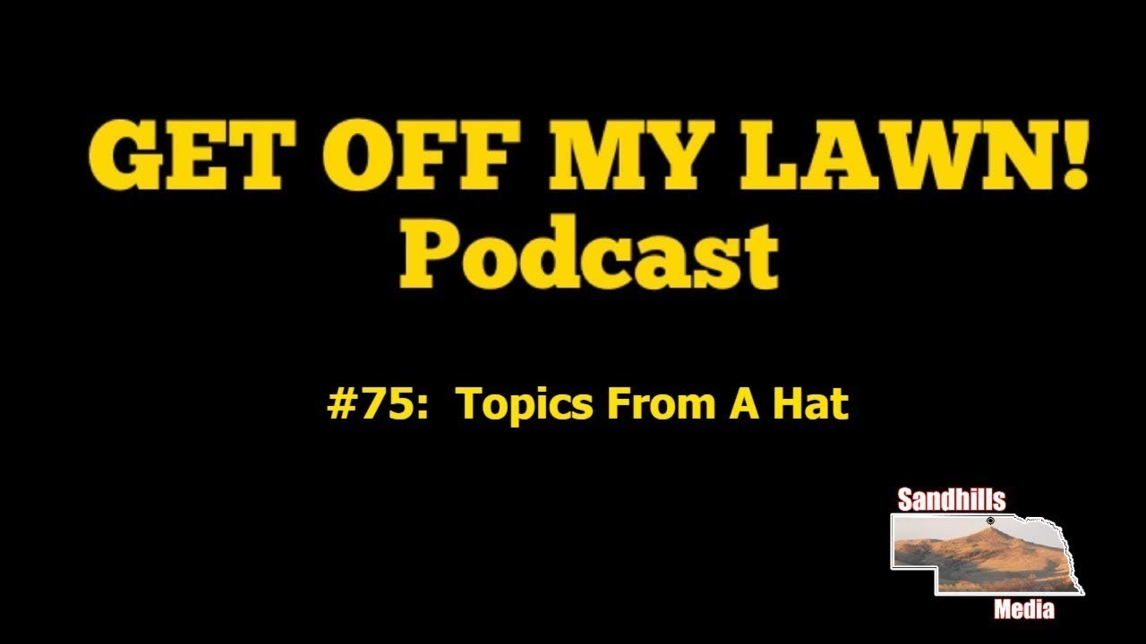 GET OFF MY LAWN! Podcast #075:  Topics From A Hat