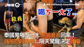 泰國男喝ㄎ一ㄤ綁架浪浪回家!強抱陪睡隔天驚醒收編 |寵物|流浪狗|暖聞
