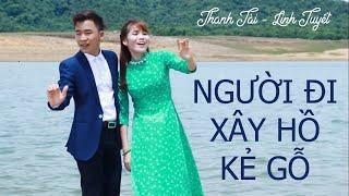 MV NGƯỜI ĐI XÂY HỒ KẺ GỖ || Thanh Tài - Dương Linh Tuyết