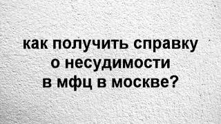 Смотреть видео как получить справку о несудимости в мфц в москве? онлайн