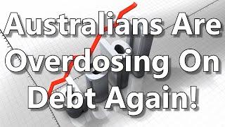 Australians Are Overdosing On Debt Again!