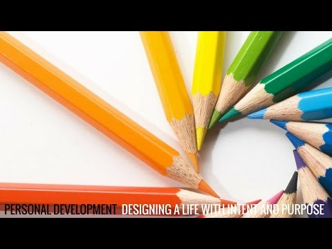 Creating a Life of Design and Intent - Personal Development