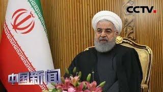 """[中国新闻] 美加大对伊朗""""极限施压"""" 伊朗总统鲁哈尼:绝不屈服于美国霸凌行径   CCTV中文国际"""