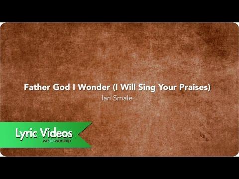 Father God I Wonder (I Will Sing Your Praises) - Lyric Video