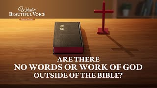 """What a Beautiful Voice"" (3) - Are There No Words or Work of God Outside of the Bible?"
