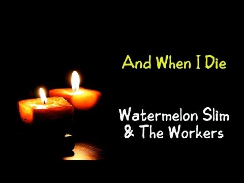 And When I Die - Watermelon Slim & The Workers ( lyrics )
