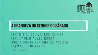 A Grandeza do Senhor do Sábado - Rev. Danilo Alves - 17/02/2019