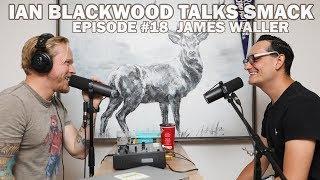Ian Blackwood Talks Smack Podcast #18 - James Waller