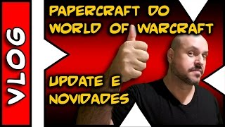 VLOG . PaperCraft de WoW . World of Warcraft . UpDate e Novidades