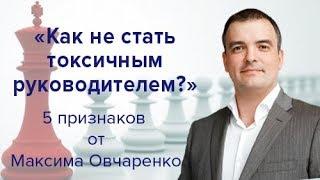 """""""Как не стать токсичным руководителем?"""" 5 признаков от Максима Овчаренко"""