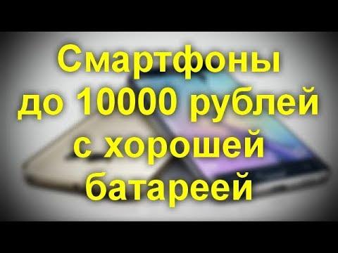 Смартфоны  стоимостью до 10000 рублей с хорошей батареей