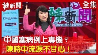 【辣新聞152】中國塞病例上專機? 陳時中流淚不甘心! 2020.02.05