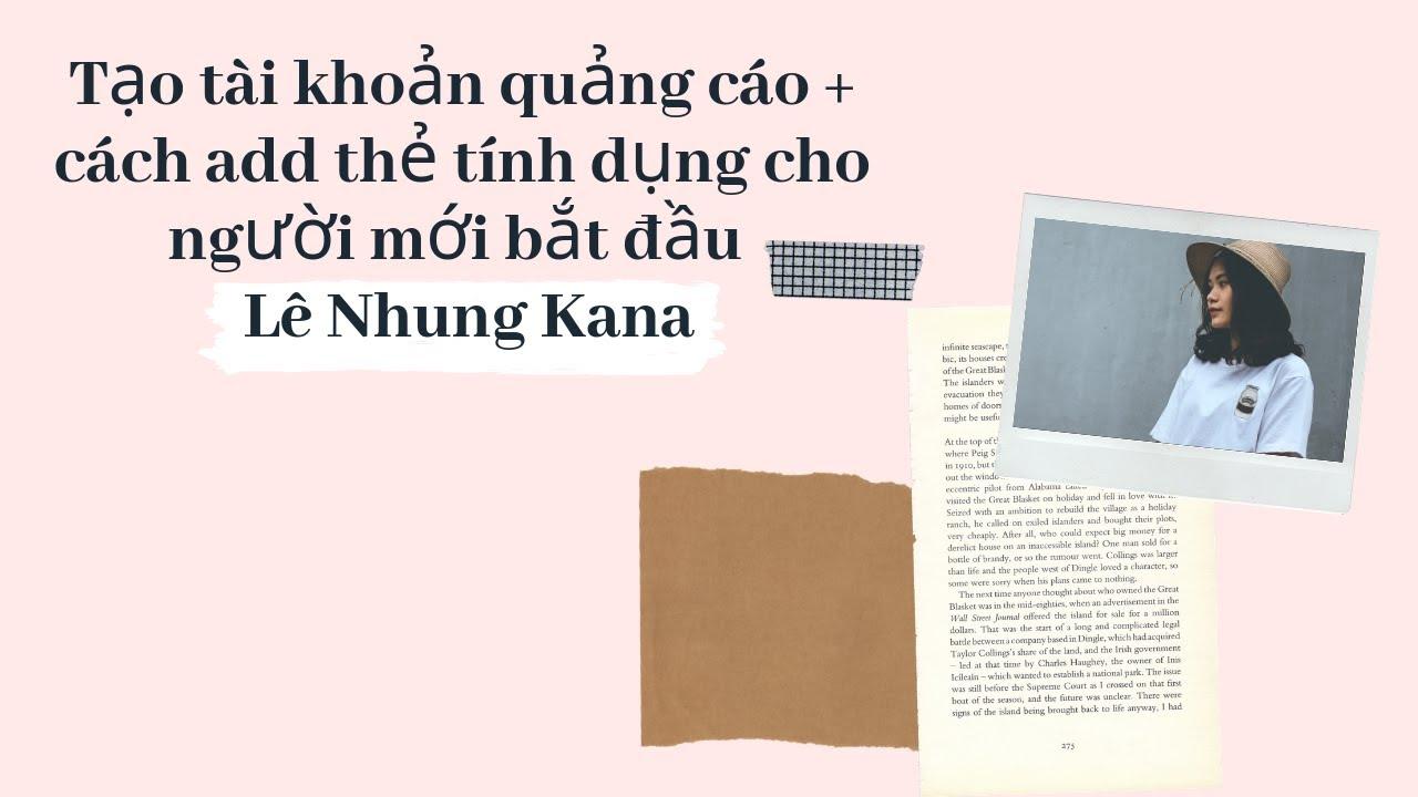 Tạo tài khoản quảng cáo + cách add thẻ tính dụng cho người mới bắt đầu – Lê Nhung Kana