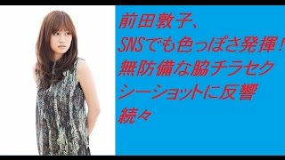 前田敦子、SNSでも色っぽさ発揮! 無防備な脇チラセクシーショットに反...