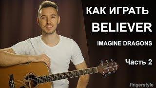 Как играть: IMAGINE DRAGONS - BELIEVER на гитаре в фингерстайле | 2 часть