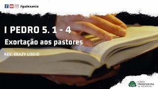 I Pedro 5. 1- 4 | Exortação aos pastores | Rev. Geazy Liscio