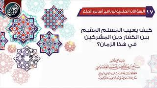 كيف يعيب المسلم المقيم بين الكفار دين المشركين في هذا الزمان؟   الشيخ صالح العصيمي