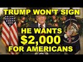 TRUMP WON'T SIGN! - WANTS $2,000 For AMERICANS!!! - New Stimulus Bill