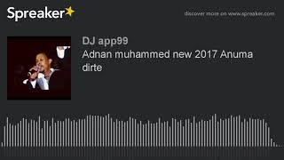 Adnan muhammed new 2017 Anuma dirte (made with Spreaker)