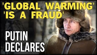 PUTIN DECLARES: GLOBAL WARMING IS 'A FRAUD!'