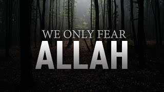 WE ONLY FEAR ALLAH