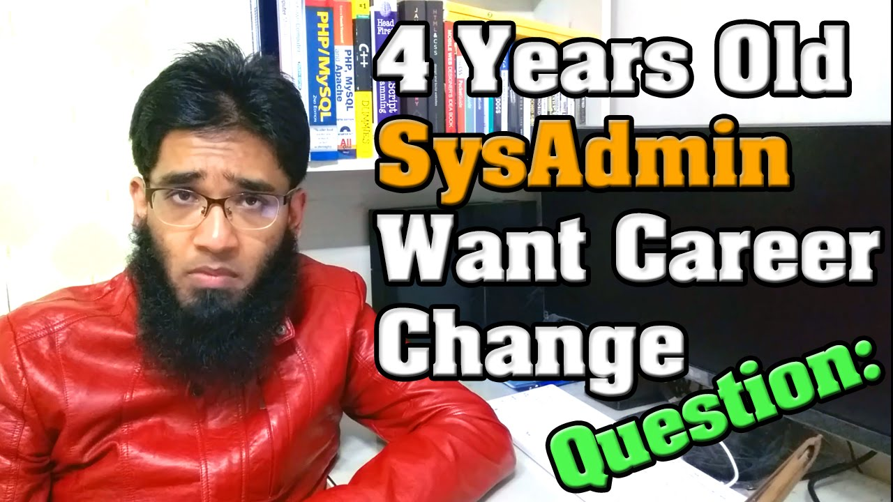 4 years old system administrator want to change career into other 4 years old system administrator want to change career into other it field