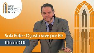 Sola Fide - O justo vive por Fé (Habacuque 2.1-5) por Rev. Sérgio Lima