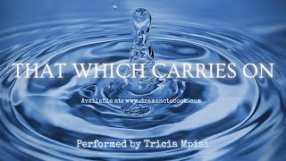 THAT WHICH CARRIES ON | DRAMATIC MONOLOGUE | PERFORMED BY TRICIA MPISI