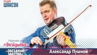 «Звездный завтрак»: Александр Пушной, музыкант, певец и телеведущий