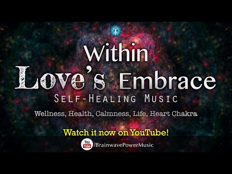 "Self Healing Music: ""Within Love's Embrace"" - Wellness, Health, Calmness, Life, Heart Chakra"