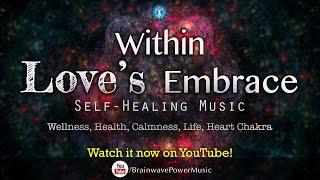 Self Healing Music: 'Within Love's Embrace' - Wellness, Health, Calmness, Life, Heart Chakra