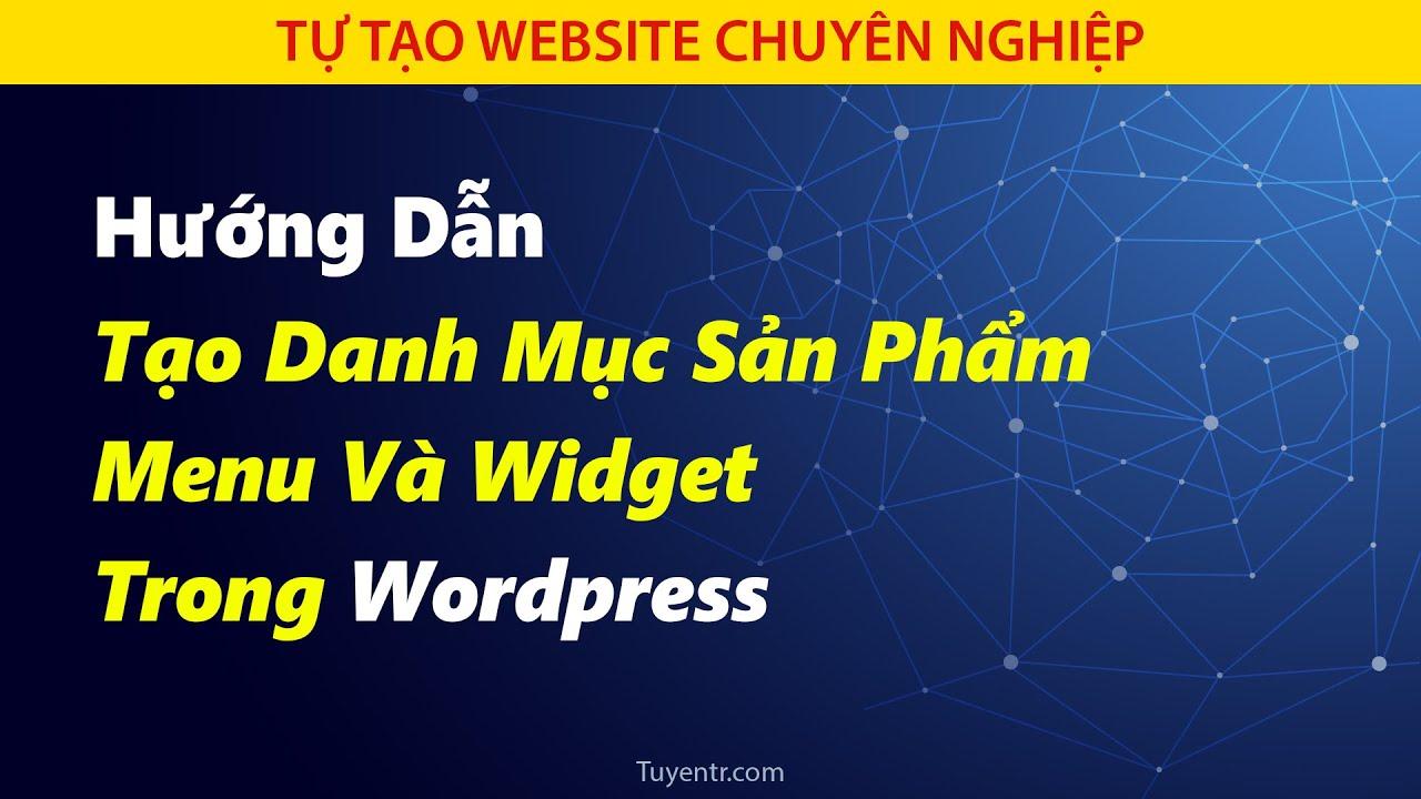[Bài 3] Hướng Dẫn Tạo Danh Mục Sản Phẩm Tạo Menu Và Widget Trong WordPress