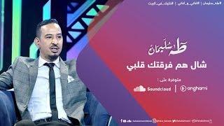 طه سليمان - شال هم فرقتك قلبي  - اغاني و اغاني 2020