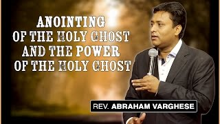 Anointing of the Holy Ghost and the Power of the Holy Ghost - Rev. Abraham Varghese
